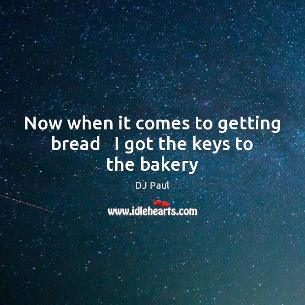 Image, Now when it comes to getting bread   I got the keys to the bakery