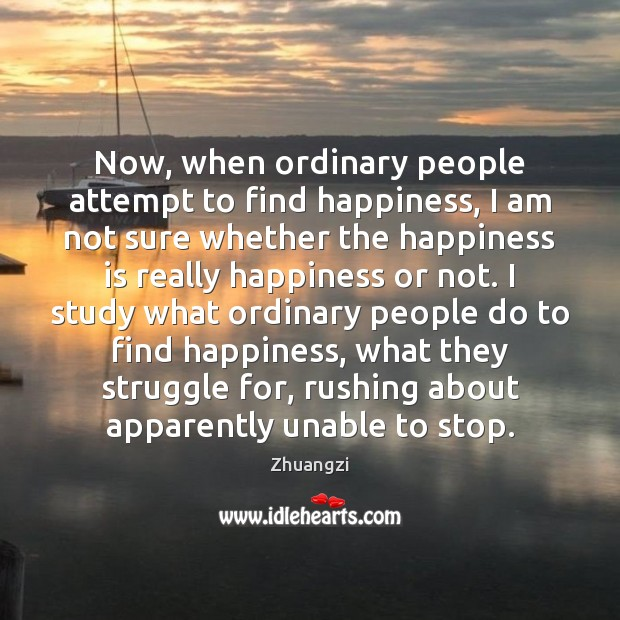 Now, when ordinary people attempt to find happiness, I am not sure Zhuangzi Picture Quote