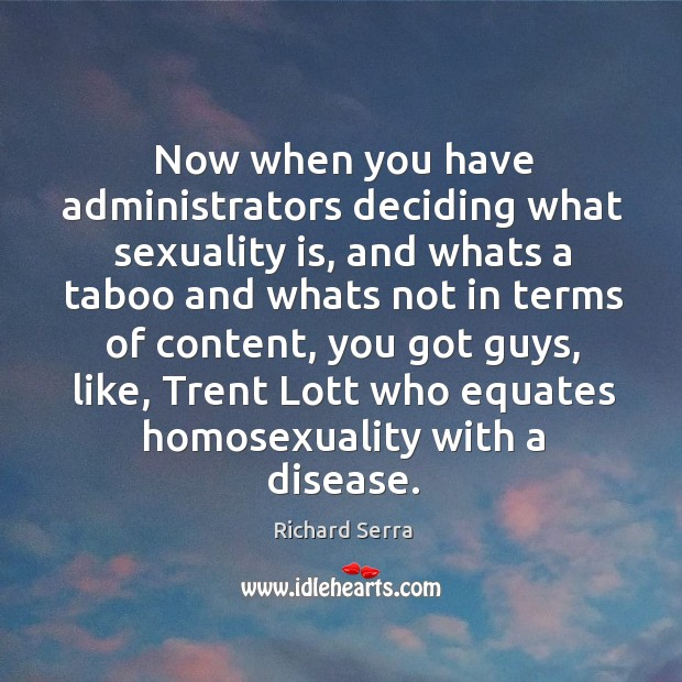 Now when you have administrators deciding what sexuality is, and whats a Richard Serra Picture Quote