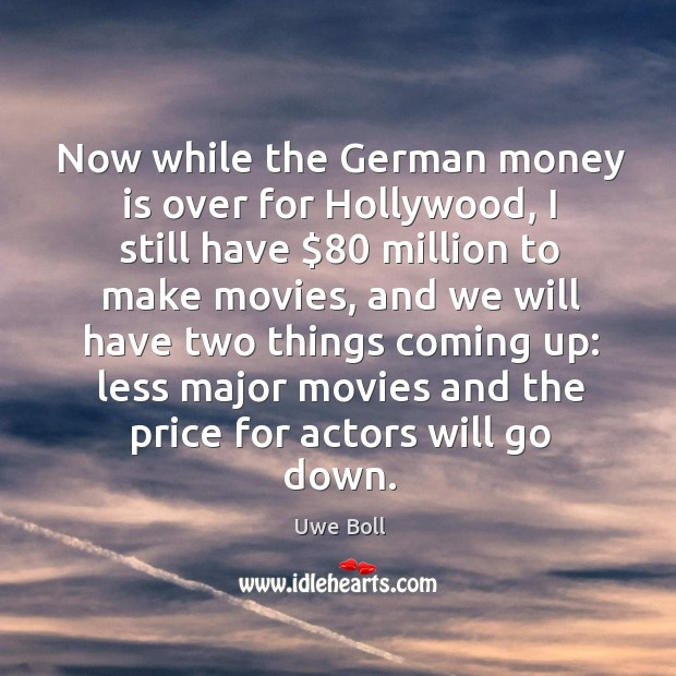 Now while the german money is over for hollywood, I still have $80 million to make movies Uwe Boll Picture Quote