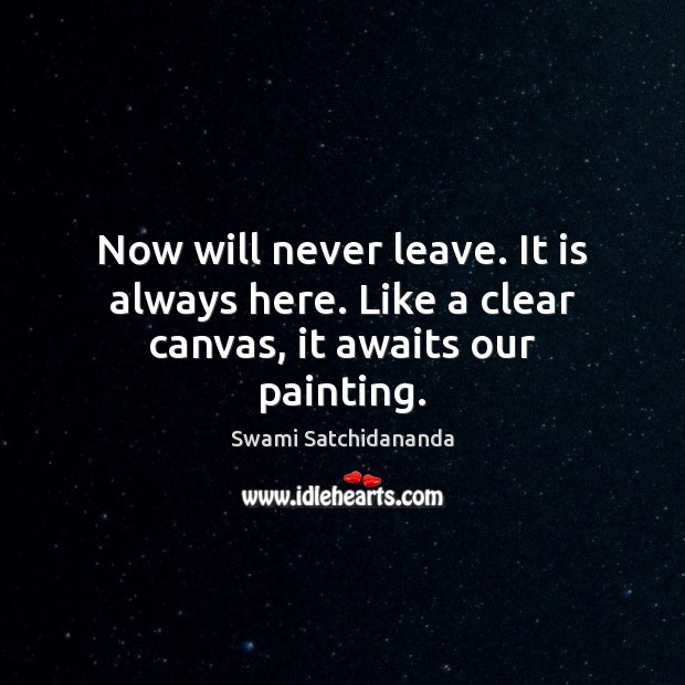 Image, Now will never leave. It is always here. Like a clear canvas, it awaits our painting.