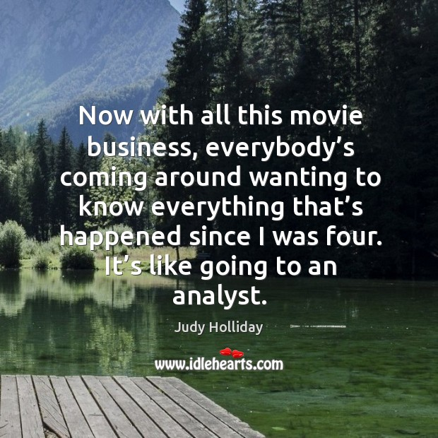 Now with all this movie business, everybody's coming around wanting to know everything that's happened since I was four. Judy Holliday Picture Quote