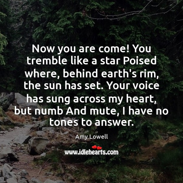 Now you are come! You tremble like a star Poised where, behind Image