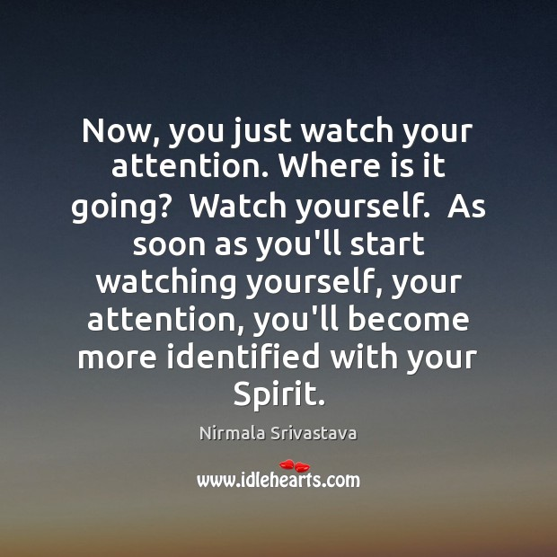 Now, you just watch your attention. Where is it going?  Watch yourself. Nirmala Srivastava Picture Quote