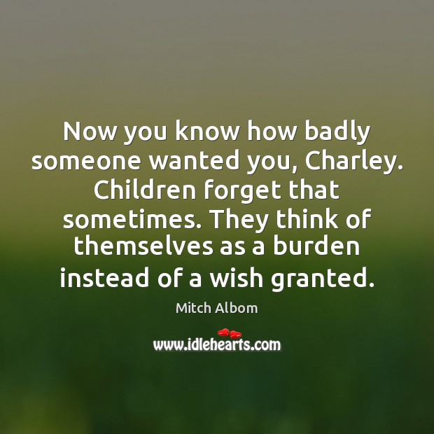 Now you know how badly someone wanted you, Charley. Children forget that Mitch Albom Picture Quote