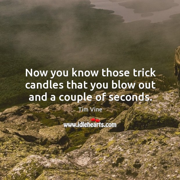 Now you know those trick candles that you blow out and a couple of seconds. Image