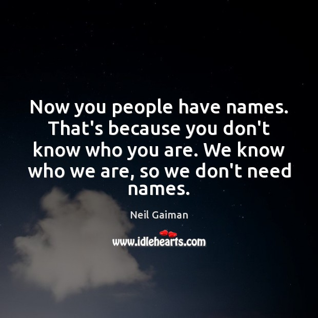 Now you people have names. That's because you don't know who you Image