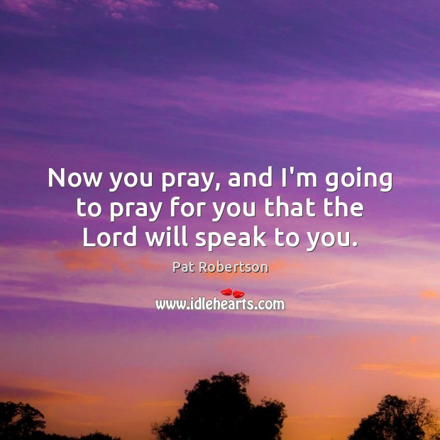 Now you pray, and I'm going to pray for you that the Lord will speak to you. Pat Robertson Picture Quote