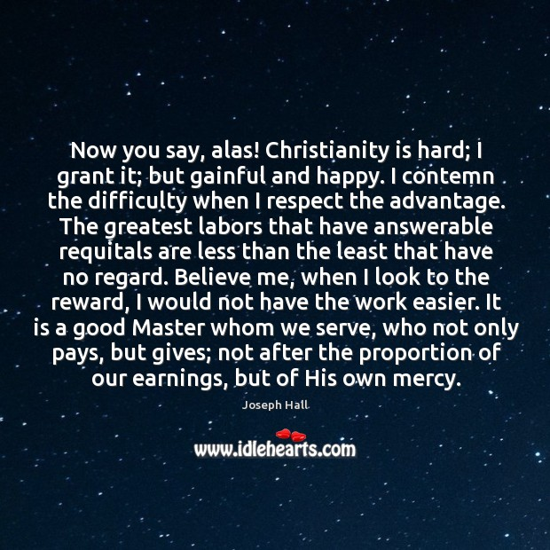 Now you say, alas! Christianity is hard; I grant it; but gainful Joseph Hall Picture Quote