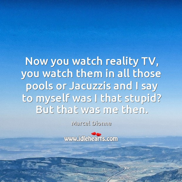 Now you watch reality tv, you watch them in all those pools or jacuzzis and I say Image
