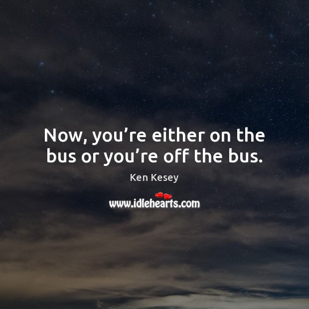 Now, you're either on the bus or you're off the bus. Ken Kesey Picture Quote