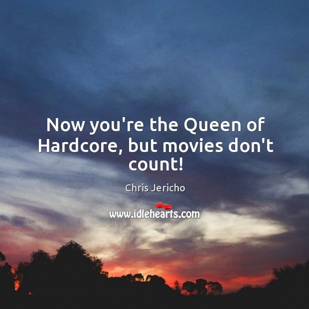 Now you're the Queen of Hardcore, but movies don't count! Chris Jericho Picture Quote