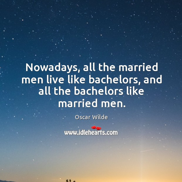 Image, Nowadays, all the married men live like bachelors, and all the bachelors like married men.