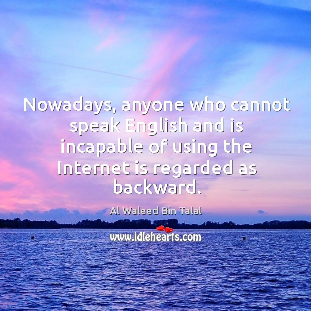 Nowadays, anyone who cannot speak english and is incapable of using the internet is regarded as backward. Al Waleed Bin Talal Picture Quote