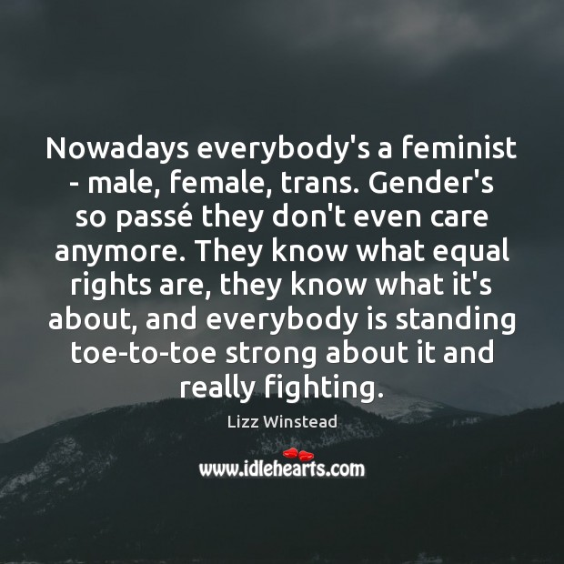 Nowadays everybody's a feminist – male, female, trans. Gender's so passé they Image