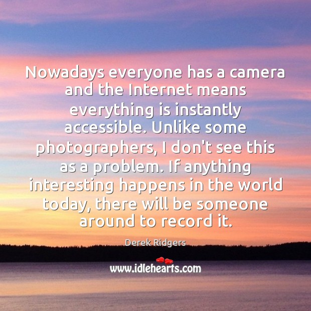 Nowadays everyone has a camera and the Internet means everything is instantly Image