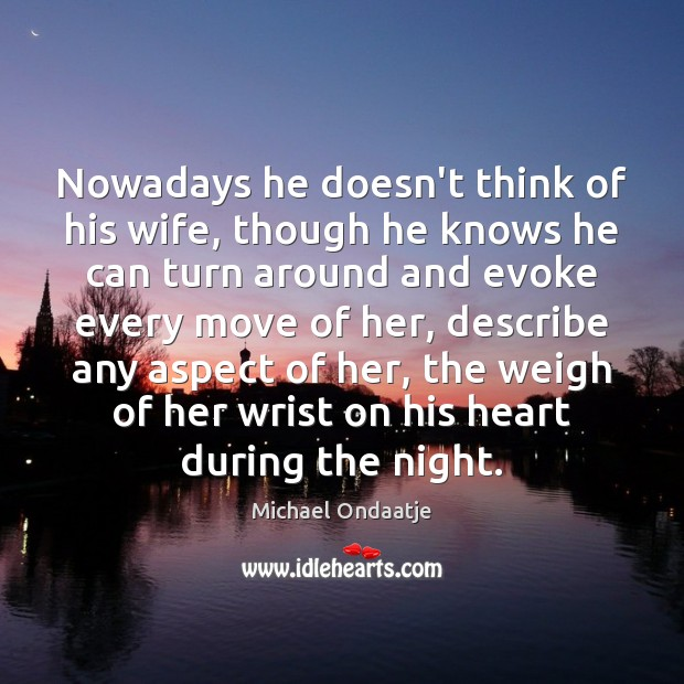 Nowadays he doesn't think of his wife, though he knows he can Michael Ondaatje Picture Quote