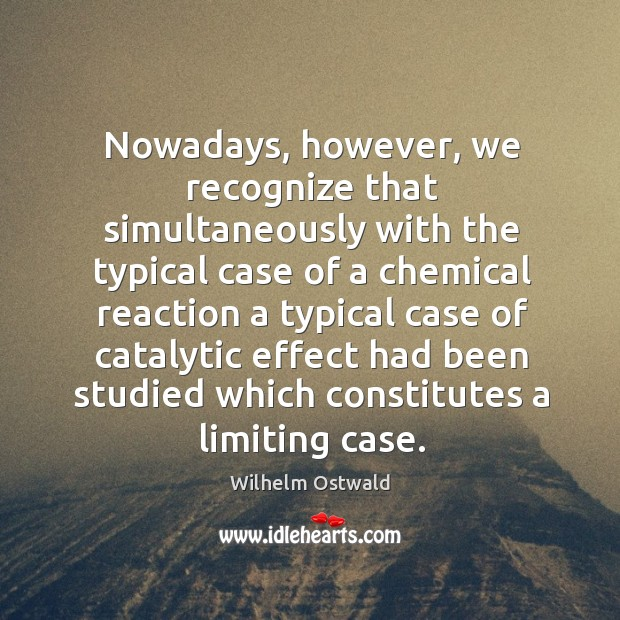 Nowadays, however, we recognize that simultaneously with the typical case of a chemical reaction Wilhelm Ostwald Picture Quote