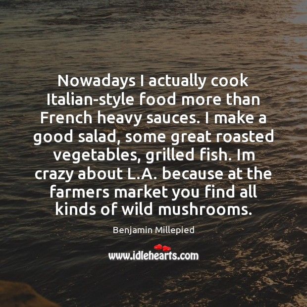 Image, Nowadays I actually cook Italian-style food more than French heavy sauces. I