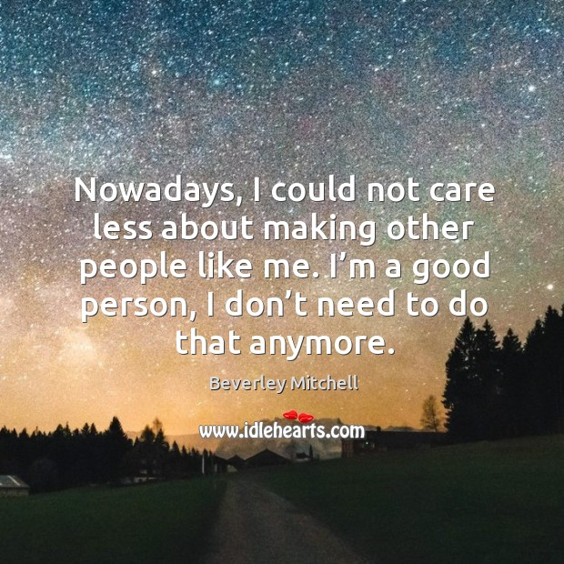 Nowadays, I could not care less about making other people like me. I'm a good person, I don't need to do that anymore. Image