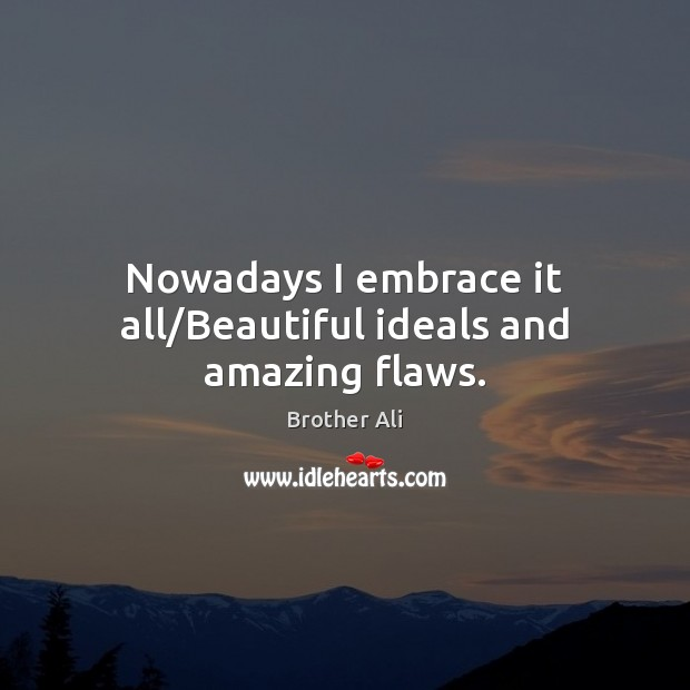 Nowadays I embrace it all/Beautiful ideals and amazing flaws. Image