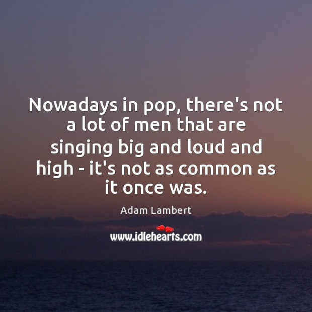 Nowadays in pop, there's not a lot of men that are singing Image