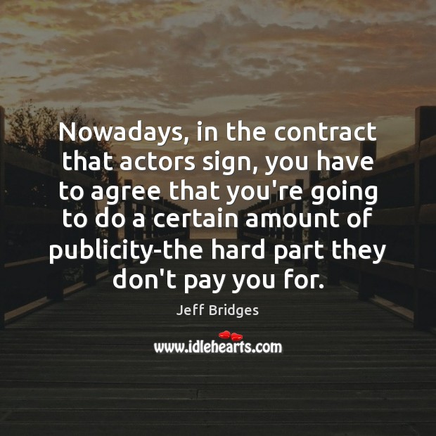 Nowadays, in the contract that actors sign, you have to agree that Jeff Bridges Picture Quote