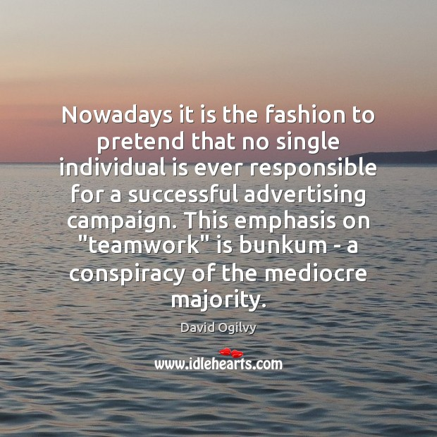 Nowadays it is the fashion to pretend that no single individual is Teamwork Quotes Image