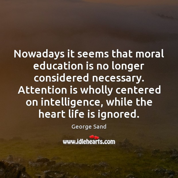 Nowadays it seems that moral education is no longer considered necessary. Attention George Sand Picture Quote