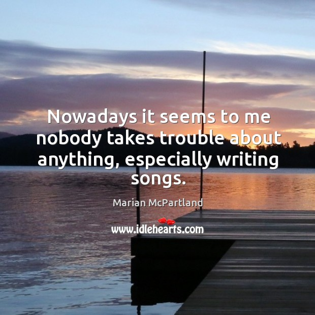 Nowadays it seems to me nobody takes trouble about anything, especially writing songs. Marian McPartland Picture Quote