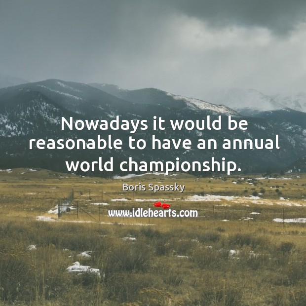 Nowadays it would be reasonable to have an annual world championship. Image