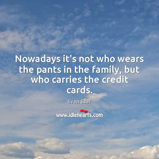 Nowadays it's not who wears the pants in the family, but who carries the credit cards. Evan Esar Picture Quote