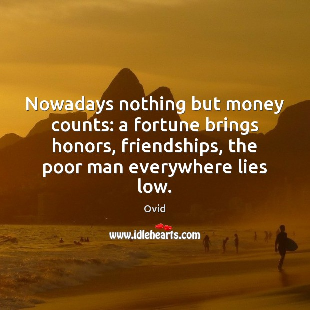 Nowadays nothing but money counts: a fortune brings honors, friendships, the poor Image