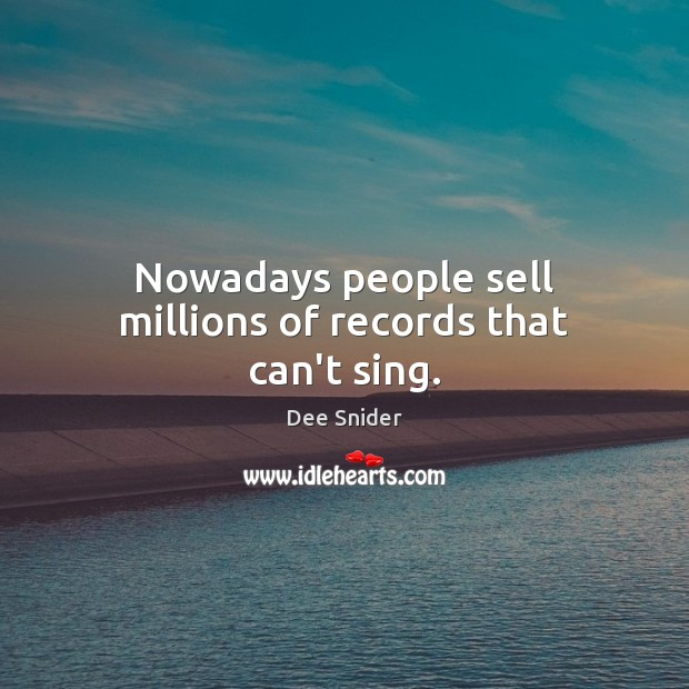 Nowadays people sell millions of records that can't sing. Image