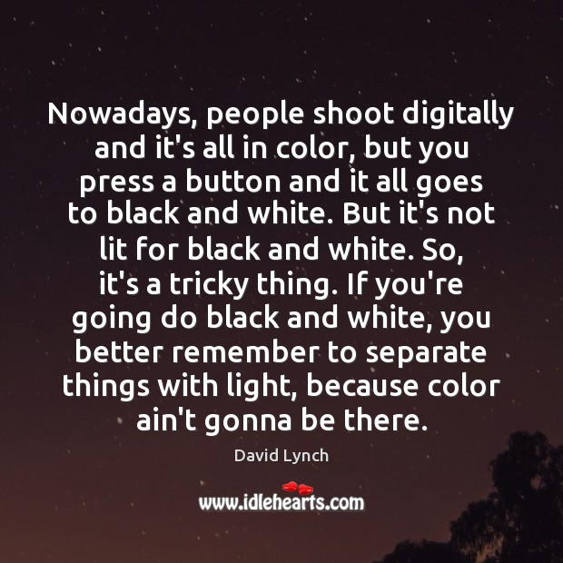 Image, Nowadays, people shoot digitally and it's all in color, but you press