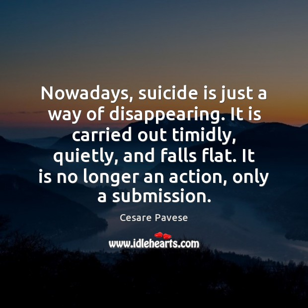 Nowadays, suicide is just a way of disappearing. It is carried out Submission Quotes Image