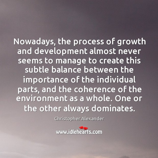 Nowadays, the process of growth and development almost never seems to manage Christopher Alexander Picture Quote