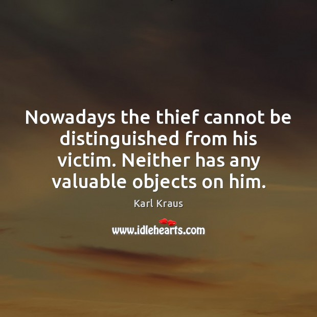 Nowadays the thief cannot be distinguished from his victim. Neither has any Karl Kraus Picture Quote