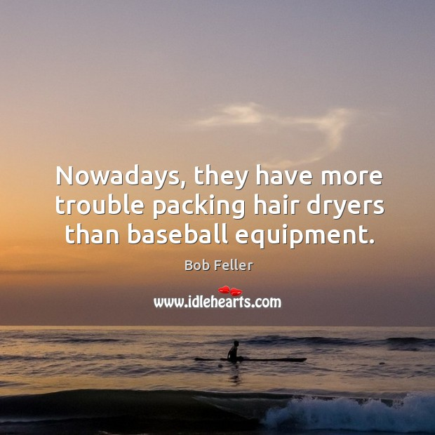 Nowadays, they have more trouble packing hair dryers than baseball equipment. Image