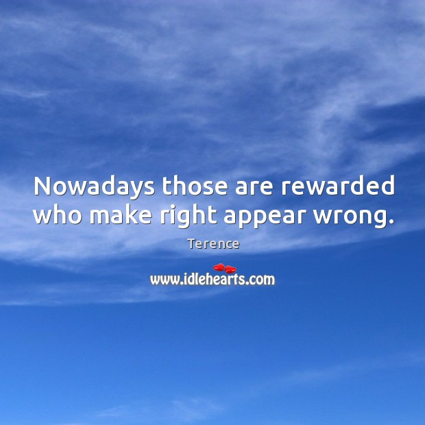 Nowadays those are rewarded who make right appear wrong. Terence Picture Quote