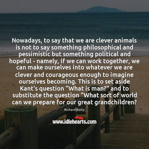 Image, Nowadays, to say that we are clever animals is not to say