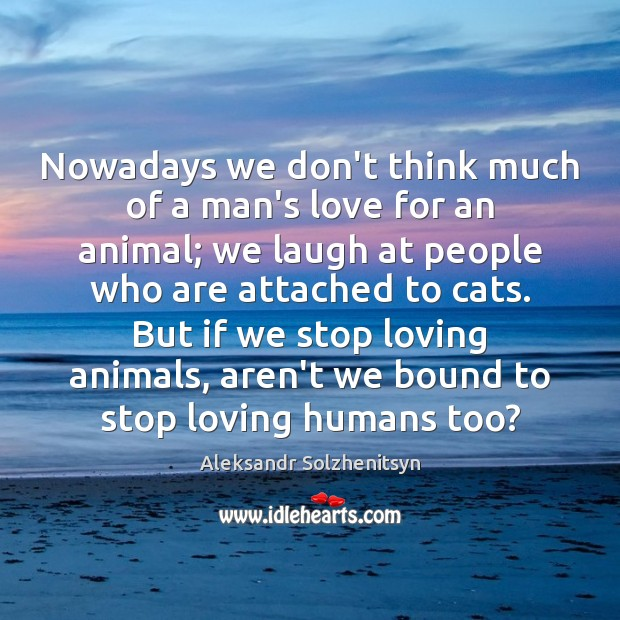 Nowadays we don't think much of a man's love for an animal; Image