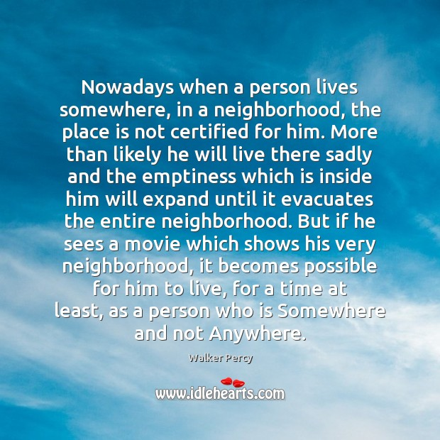 Nowadays when a person lives somewhere, in a neighborhood, the place is Walker Percy Picture Quote