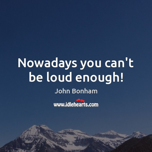 Nowadays you can't be loud enough! Image
