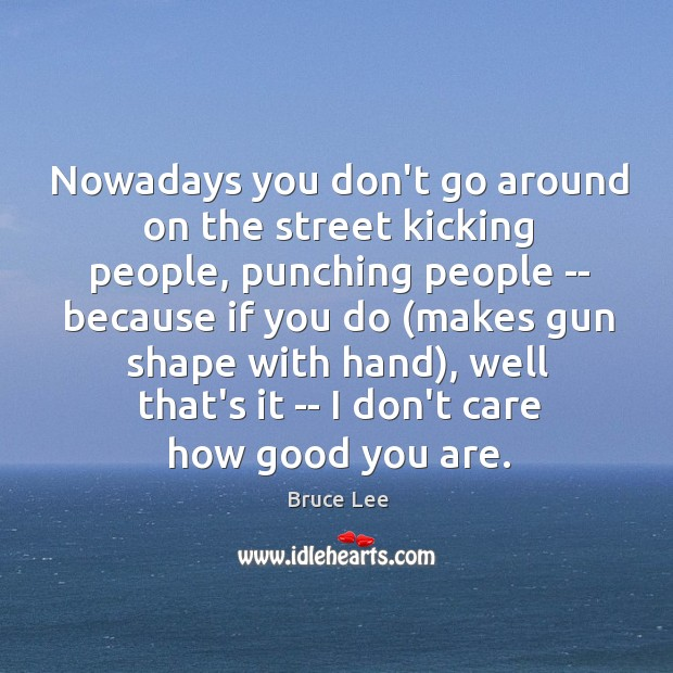 Nowadays you don't go around on the street kicking people, punching people Image