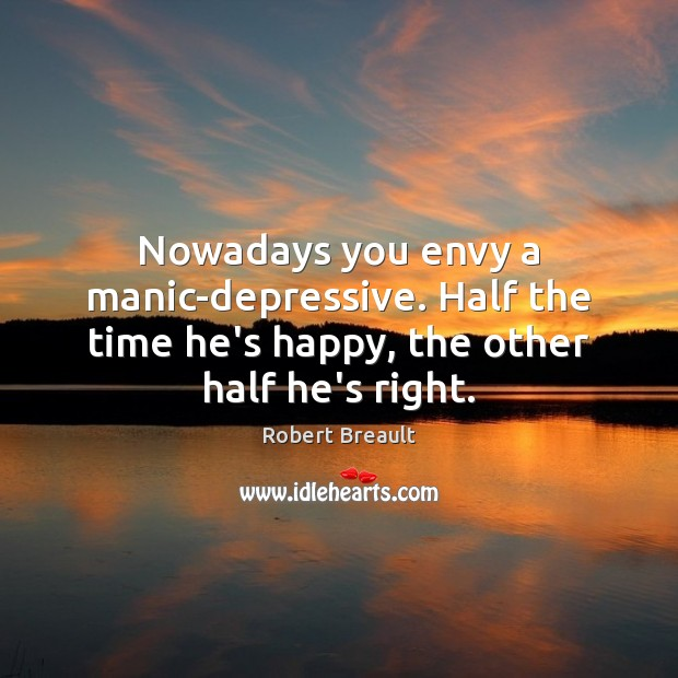 Nowadays you envy a manic-depressive. Half the time he's happy, the other half he's right. Image
