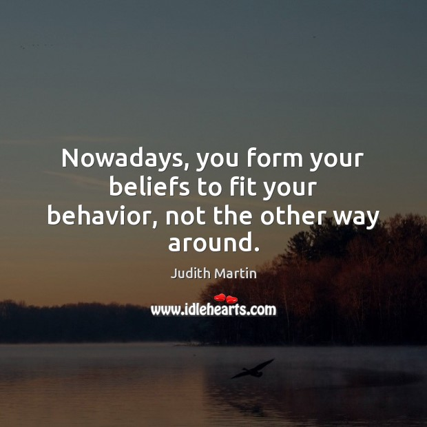 Nowadays, you form your beliefs to fit your behavior, not the other way around. Image