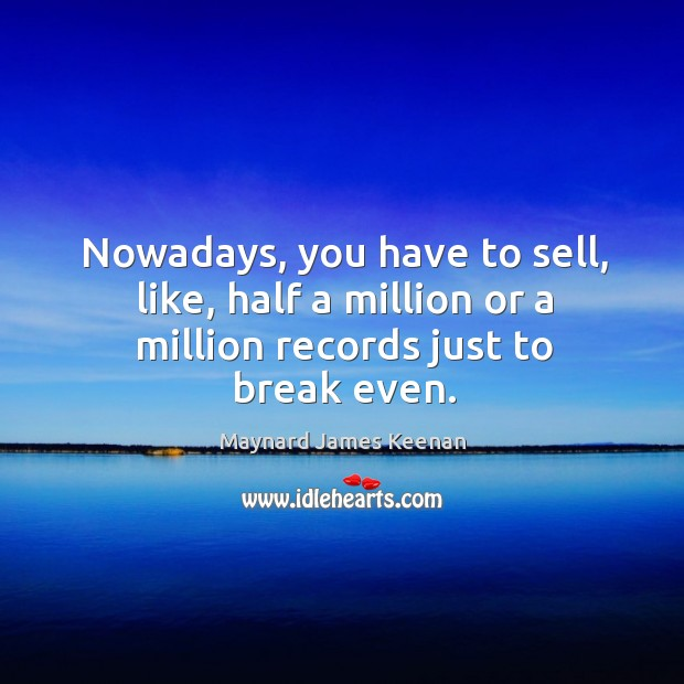 Nowadays, you have to sell, like, half a million or a million records just to break even. Image