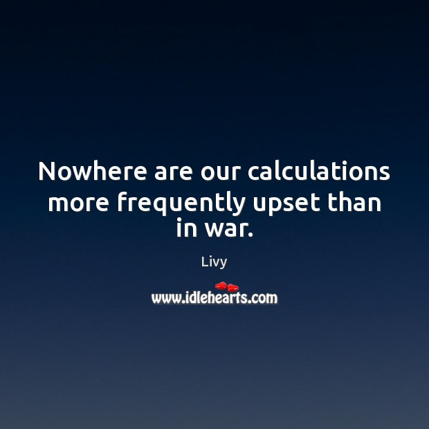 Nowhere are our calculations more frequently upset than in war. Livy Picture Quote