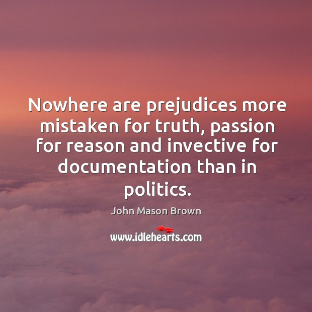 Nowhere are prejudices more mistaken for truth, passion for reason and invective Image